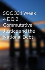 SOC 331 Week 4 DQ 2 Commutative Justice and the National Debt by creatpodersblan1983