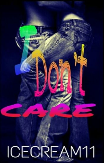 I Don't Care (Completed & Editing) [Side Short Story Of WHSR & WLYG]