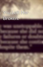 You Left Her Broken. by Starry_Eyes_For_Kat