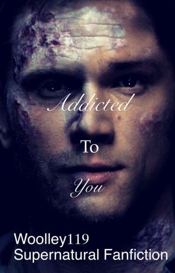 Addicted to you (Supernatural Fanfiction)