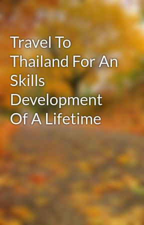 Travel To Thailand For An Skills Development Of A Lifetime by BruceAcacio
