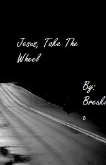 Jesus, Take The Wheel by BreakingTheCliche