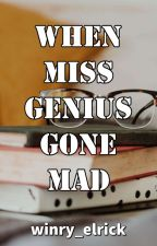 When Miss Genius Gone Mad [Editing] by winry_elrick