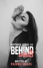 Behind Walls (Ruptured Series #2) by painmetwelve