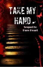 Take My Hand - Pure Heart sequel (ON HOLD) by Lhafez98