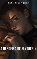 A Herdeira De Slytherin by GreyceMilk