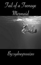 Tail of a Teenage Mermaid by sydneyroseizes