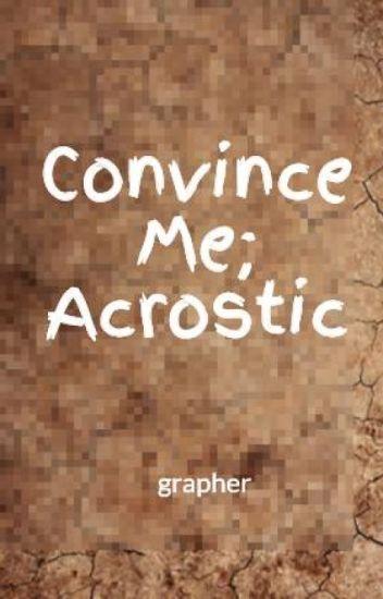 Convince Me; Acrostic