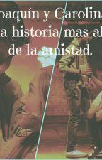 Joaquin y Carolina. Una historia mas alla de la amistad by FansDeAliados