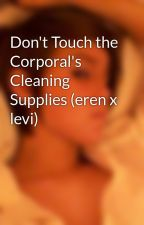 Don't Touch the Corporal's Cleaning Supplies (eren x levi) by Under_t_a_k_e_r
