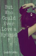 But who Could Ever Love a Hybrid? by SadisticSmiles