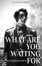 What You Waiting For [RATED 18+ VIXX FANFICTION] by TaekYourVixx