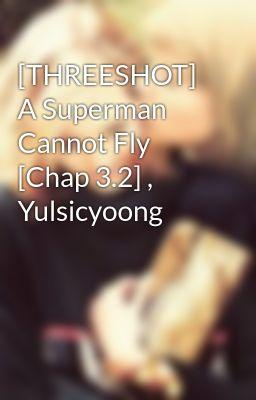 [THREESHOT] A Superman Cannot Fly [Chap 3.2] , Yulsicyoong