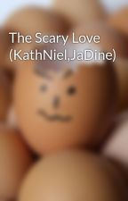 The Scary Love (KathNiel,JaDine) by jadinerockss