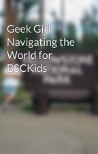 Geek Girl Navigating the World for BSCKids by roswellgray