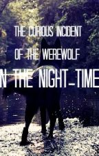 The Curious Incident of the Werewolf in the Night-Time by thequeengill