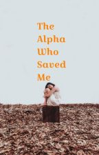 The Alpha Who Saved Me | Alpha Book 1 √ (editing) by xxFatherOfLukexx