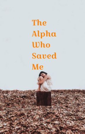 The Alpha Who Saved Me | Alpha Book 1 √ (editing) by xxFatherOfLukexx