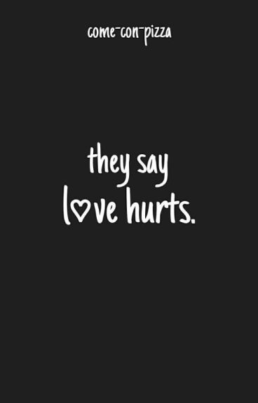They say love hurts. (l.s.)