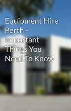 Equipment Hire Perth - Important Things You Need To Know by HaryThomas