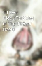 If I Ever Met...(Part One of The If I Ever Book) by -unicorns--