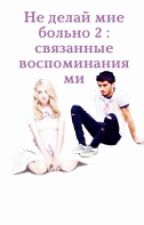 не делай мне больно 2:связанные воспоминаниями by nastya_glad