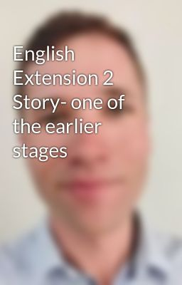 English Extension 2 Story- one of the earlier stages