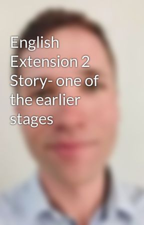 English Extension 2 Story- one of the earlier stages by JoshuaLukeParris
