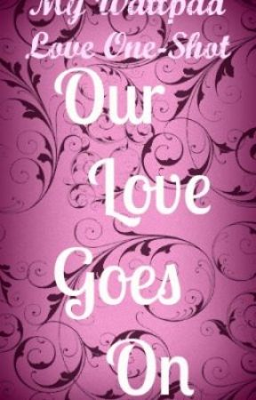 My Wattpad Love One Shot: Our Love Goes On by julianacampbell