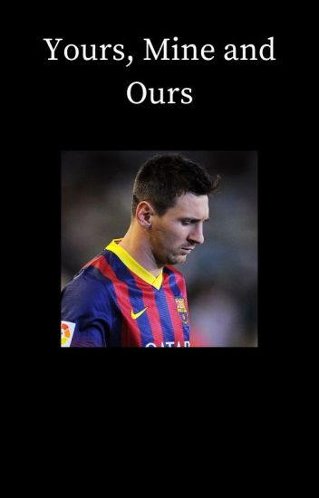 Yours, Mine and Ours [Lionel Messi]