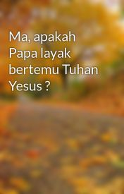 Ma  apakah Papa layak bertemu Tuhan Yesus ? by wendyhsnd