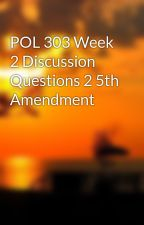 POL 303 Week 2 Discussion Questions 2 5th Amendment by fablihamre1977