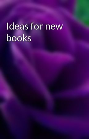 Ideas for new books by Rosepetals96