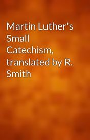 Martin Luther's Small Catechism  translated by R. Smith by gutenberg