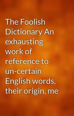 The Foolish Dictionary An exhausting work of reference to un-certain English words, their origin, me