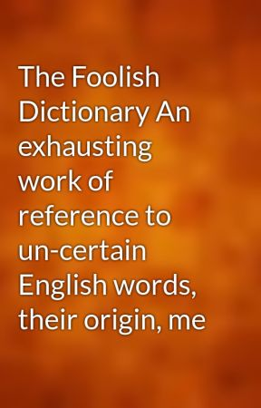 The Foolish Dictionary An exhausting work of reference to un-certain English words, their origin, me by gutenberg
