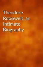 Theodore Roosevelt; an Intimate Biography by gutenberg