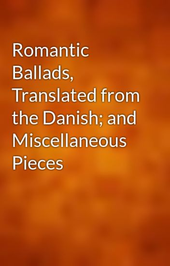 Romantic Ballads, Translated from the Danish; and Miscellaneous Pieces