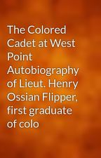 The Colored Cadet at West Point Autobiography of Lieut. Henry Ossian Flipper, first graduate of colo by gutenberg
