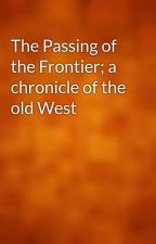 The Passing of the Frontier; a chronicle of the old West by gutenberg