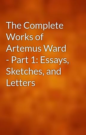 The Complete Works of Artemus Ward - Part 1: Essays, Sketches, and Letters by gutenberg