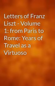 Letters of Franz Liszt - Volume 1: from Paris to Rome: Years of Travel as a Virtuoso by gutenberg