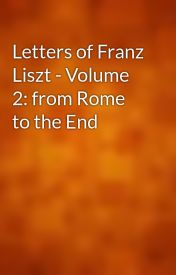 Letters of Franz Liszt - Volume 2: from Rome to the End by gutenberg