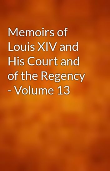 Memoirs of Louis XIV and His Court and of the Regency - Volume 13