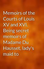 Memoirs of the Courts of Louis XV and XVI. Being secret memoirs of Madame Du Hausset, lady's maid to by gutenberg