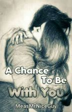 A Chance to be with You (the continuation of Loving My Ugly Best Friend) by MeasMrNiceGuy