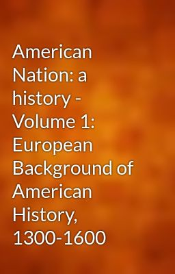 American Nation: a history - Volume 1: European Background of American History, 1300-1600