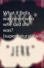 What if Bella was never who whe said she was? (supernatural/twilight by BellaandJasper