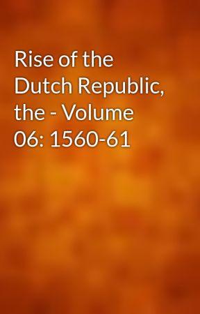 The Rise of the Dutch Republic — Volume 06: 1560-61
