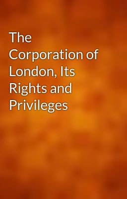 The Corporation of London, Its Rights and Privileges
